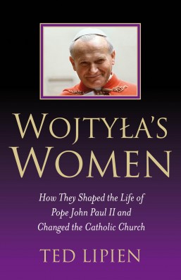 Wojtyla's Women: How They Shaped the Life of Pope John Paul II and Changed the Catholic Church by Ted Lipien